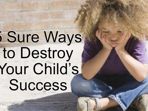 5 Sure Ways to Destroy Your Child's Success