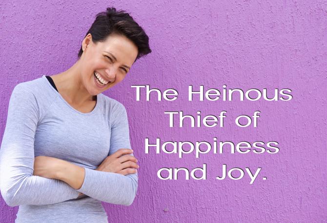 The Heinous Thief of Happiness & Joy