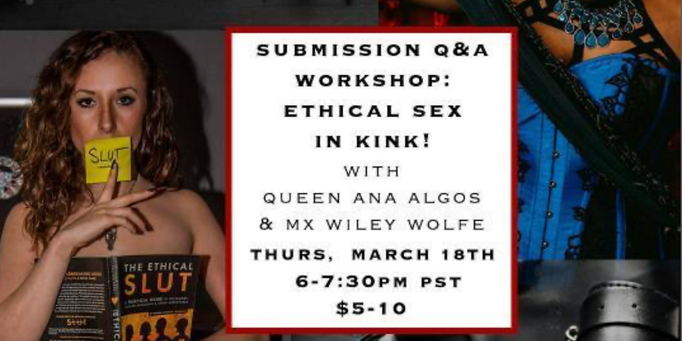 Thurs 3/18 6-7:30PM PST ~Virtual~ Submission Q&A Workshop: Ethical Kink in Sex with Queen Ana Algos & Mx Wiley Wolfe