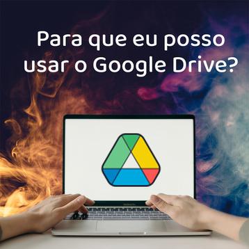 Para que eu posso usar o Google Drive?