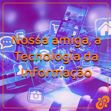 Nossa amiga, a Tecnologia da Informação