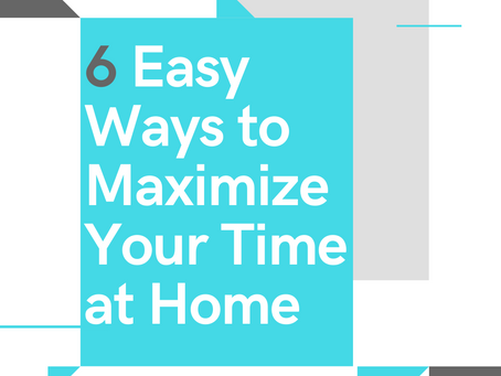 6 Easy Ways to Maximize Your Time at Home