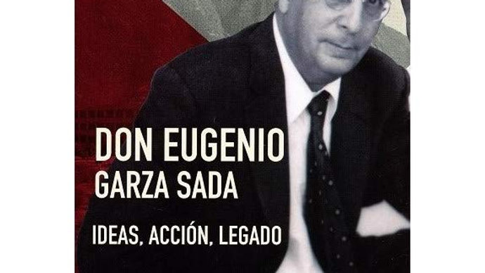 Don Eugenio Garza Sada. Ideas, Acción, Legado.
