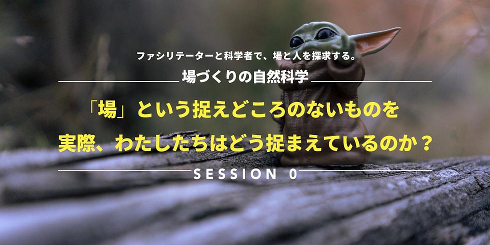 Session 0  ~「場」という捉えどころのないものを、 実際、わたしたちはどう捉まえているのか?