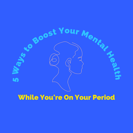 5 Ways to Boost Your Mental Health While You're On Your Period