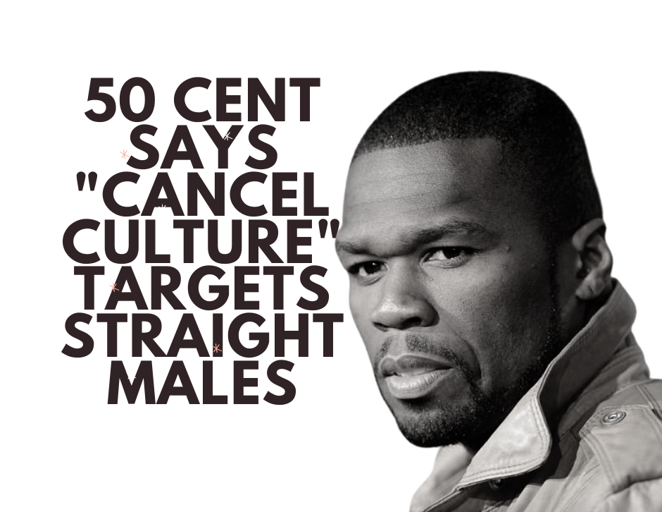 50 cent cancel culture straight heterosexual males