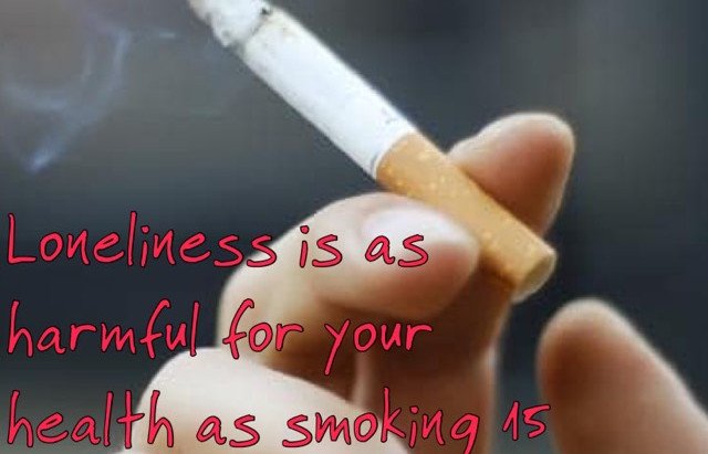 Loneliness as harmful for our health as smoking 15 cigarettes a day.