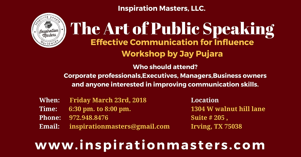 The Art of Public Speaking Effective Communication for Influence  Effective communication is the key element for success in life and business. Communication is a skill and is learnable. Acquiring this skill can make a person influential at work, at home & in business environment.  Whether you are talking to inspire and motivate your teams or presenting in front of senior leaders of your organization, to allocate resources to your project, talking to your customers or to your investors, if you are at job interview or pitching to VC for financing, or conducting routine meeting, The most important and critical skill you need is to communicate effectively.  Being confident and powerful every time you speak can open new doors of opportunity for your career or business,  This workshop is designed to begin the process of creating influence by becoming an effective communicator.  Who should attend?  Corporate professionals, Executives, managers, business owners, and anyone interested in the art of communication.