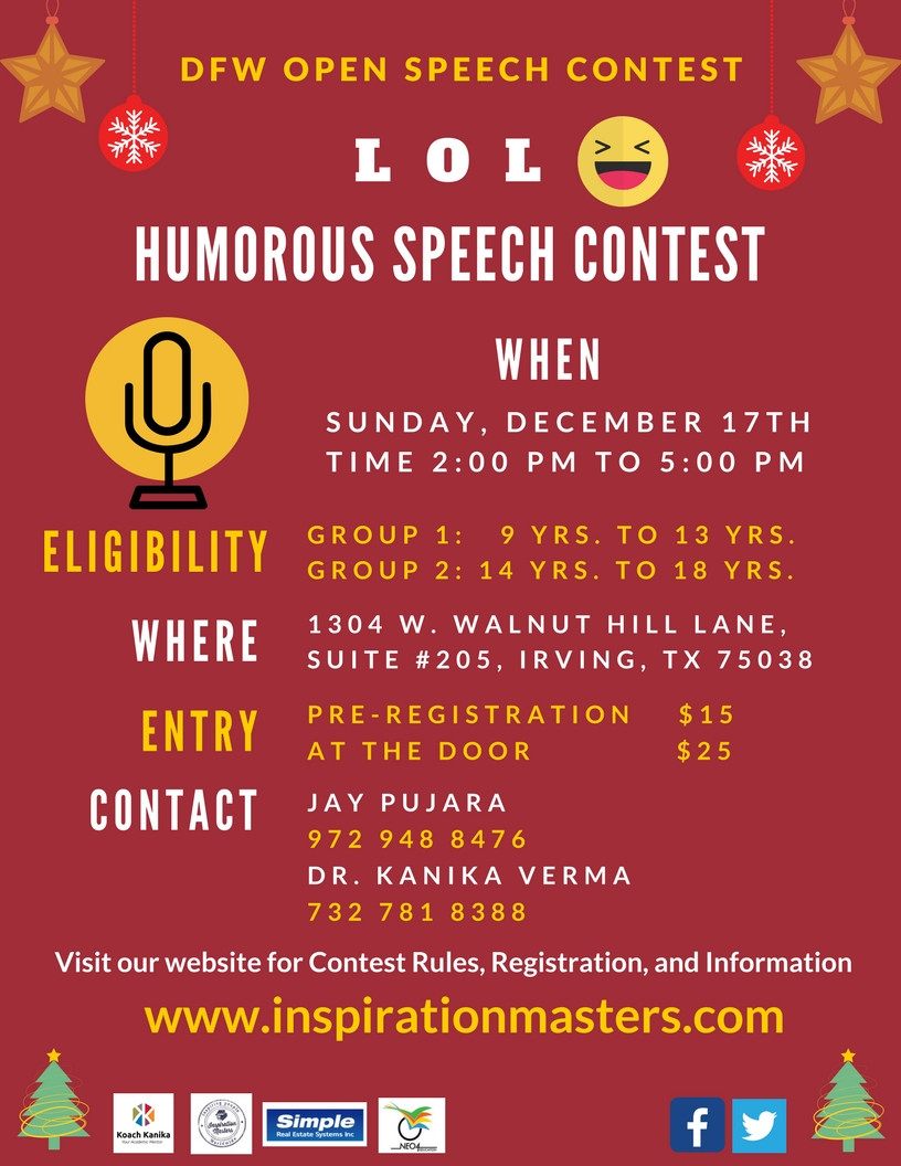 "LOL (Laugh out Loud) ""Laughter is an instant vacation."" Milton Berle Can you sound funny? Do you have funny story or an incident to share? Are you good at telling jokes and making people laugh? What a beautiful way to start your Christmas break with the Humorous Speech Contest! DFW Open Speech contest welcomes all kids to participate on  Sunday,Dec 17th Humorous Speech Contest. Register now and reserve your spot to win Trophy. Contact for more details:-  Jay Pujara 972 948 8478 Email:inspirationmasters@gmail.com www.inspirationmasters.com Sponsors for this event are:- Inspiration Masters LLC. Koach Kanika Neo4 education  Simple Real Estate Systems INC. #DFWopenSpeechContest #HumorousSpeechContest #ChristmasBreak #Humor #Laughter #LOL #Inspirationmasters #Neo4education #DFW #DFWPublicSpeaking #PublicSpeakingforkidsteens #Leadership #SpeechContest #LaughoutLoud"