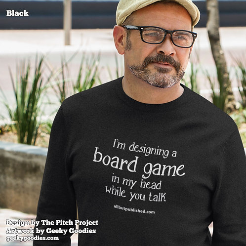 I'm Designing a Board Game in My Head While You Talk Unisex Long Sleeve Shirt