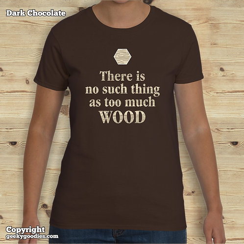 There is No Such Thing as Too Much Wood Women's T-shirt