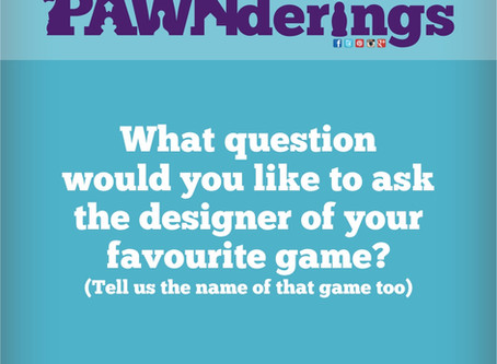 #PAWNderings - Question for Your Favourite Designer!