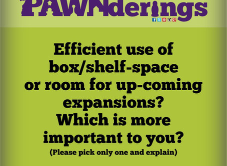 #PAWNderings - Box/Shelf Space vs Room for Expansions