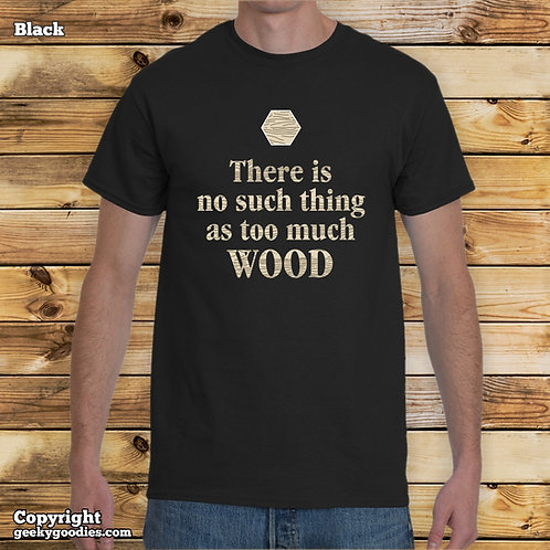 There is No Such Thing as Too Much Wood Men's T-shirt