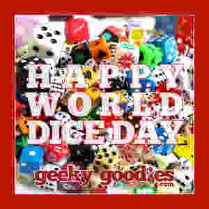 Happy World Dice Day!  Go out and chuck some dice today to celebrate!   Geeky Goodies