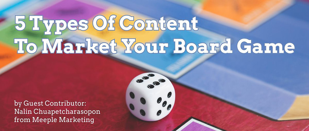 5 Types Of Content To Market Your Board Game by Guest Contributor: Nalin Chuapetcharasopon from Meeple Marketing for Geeky Goodies