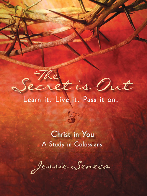 The Secret is Out: Christ in you - A study in Colossians by Jessie Seneca