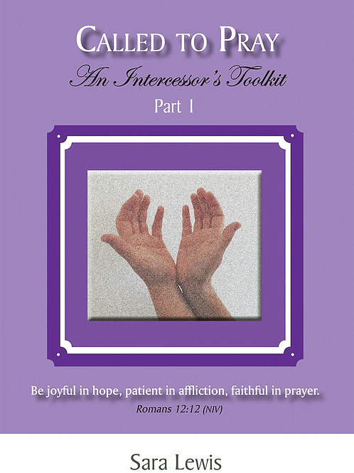 Called to Pray: An Intercessor's Toolkit (Part I) (Volume 1) by Sara Lewis
