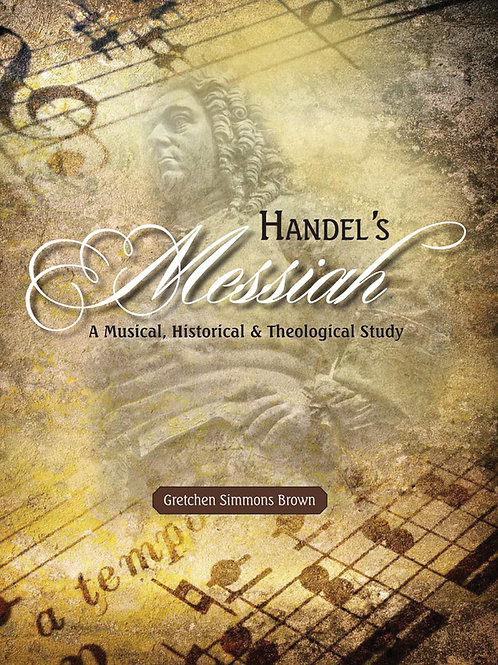 Handel's Messiah A Musical, Historical, and Theological Study by Gretchen Brown