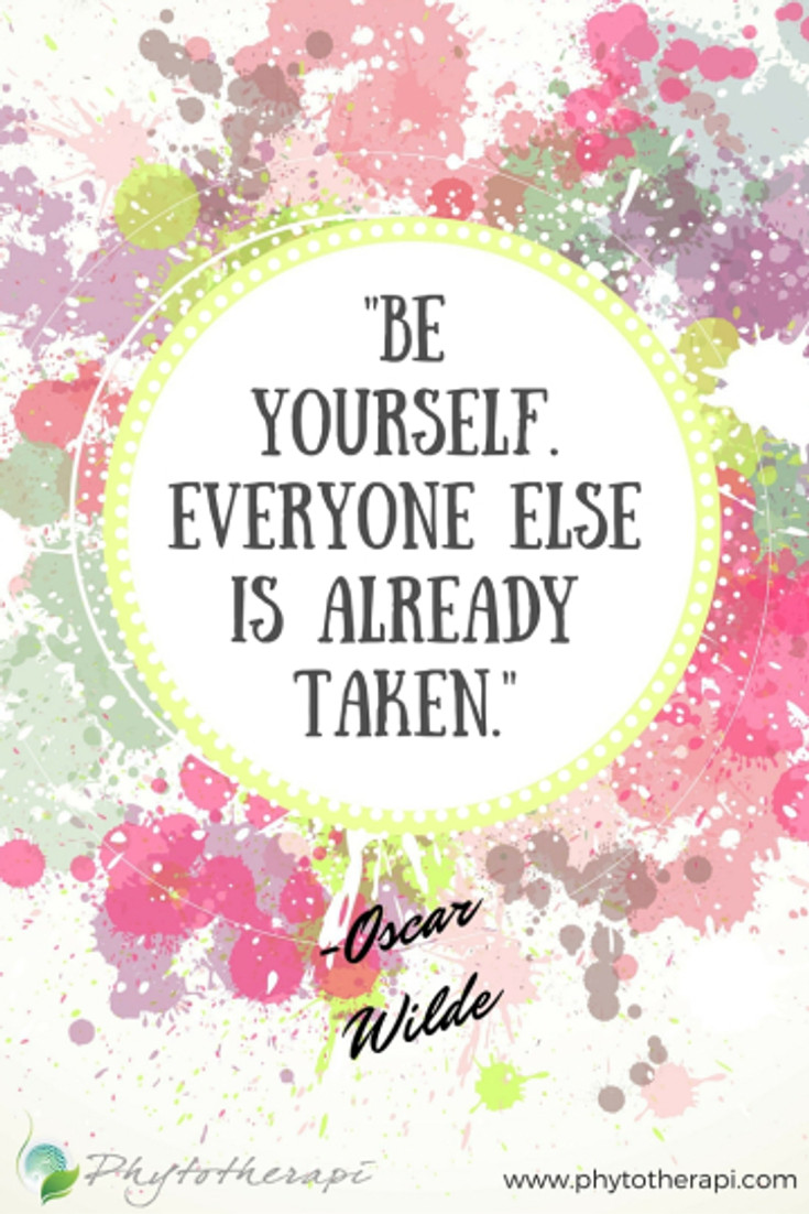 -Be yourself. Everyone else is already taken.-