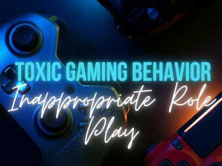 Toxic Gaming Behavior: Inappropriate Role playing