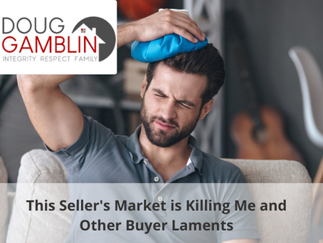 """IT'S TIME FOR A HEART TO HEART: """"This Seller's Market is Killing Me"""" and Other Buyer Laments"""