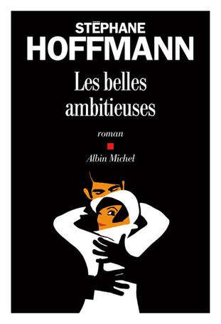 Rentrée Littéraire. Les belles ambitieuses de Stéphane Hoffmann.