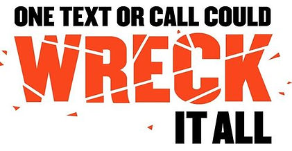 "An image of the slogan ""One text or call could wreck it all"" is displayed. The word ""wreck"" is red and is in a font that look like broken glass.m"