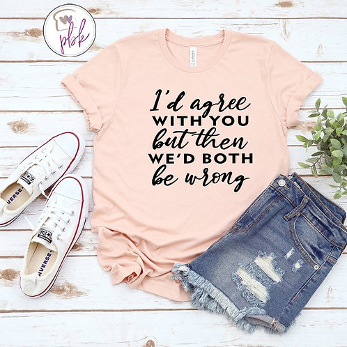 I'D AGREE WITH YOUBUT THEN WE'D BOTH BE WRONG TEE
