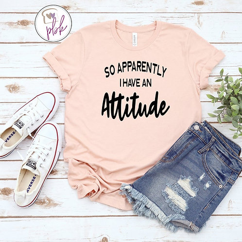SO APPARENTLY I HAVE AN ATTITUDE TEE