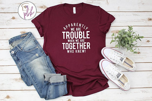 APPARENTLY WE ARE TROUBLE TOGETHER TEE