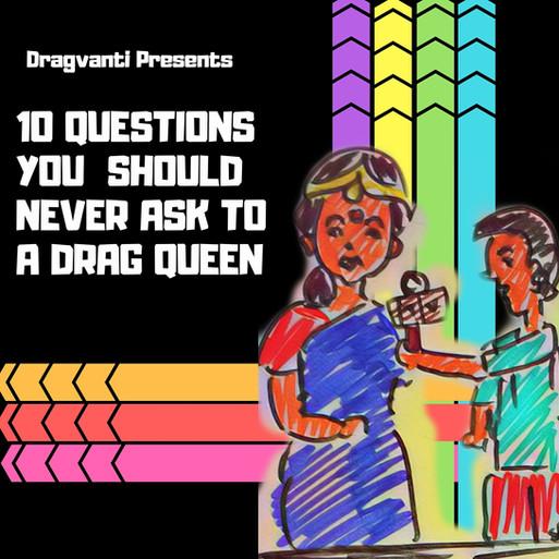10 QUESTIONS YOU SHOULD  NEVER ASK A DRAG QUEEN.