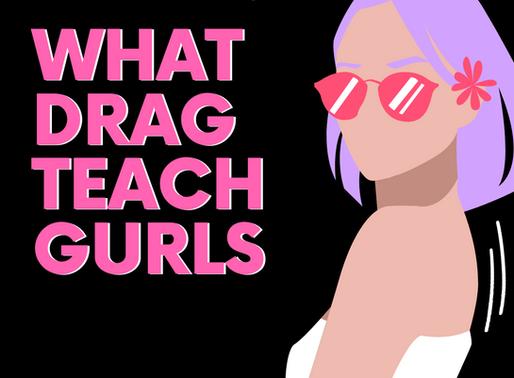 What Drag Teach GURLS!