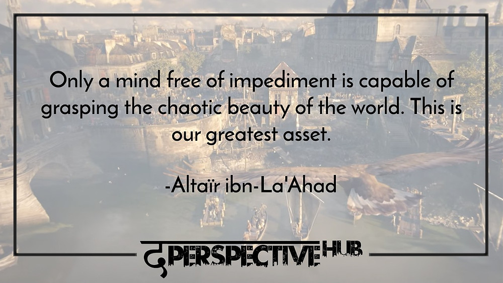 Assassin's creed quotes Only a mind free of impediment is capable of grasping the chaotic beauty of the world. This is our greatest asset