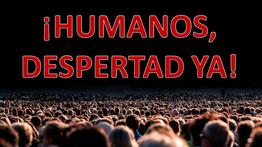 ¡HUMANOS, DESPERTAD YA!