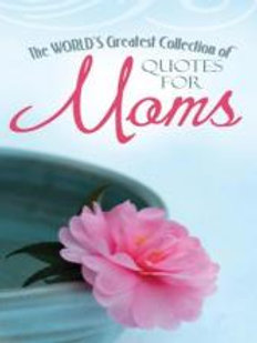 The World's Greatest Collection of Quotes for Moms by Barbour Publishing Staff.