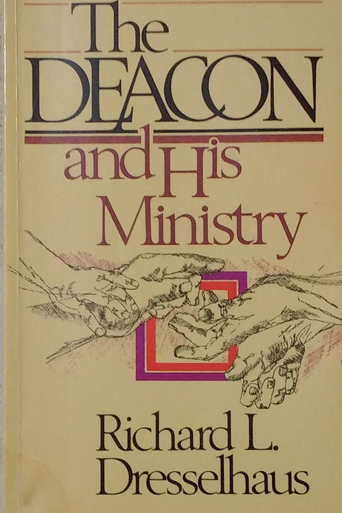 The Deacon and His Ministry by Richard L. Dresselhaus