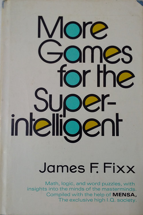 More Games for the Super Intelligent By James F. Fixx
