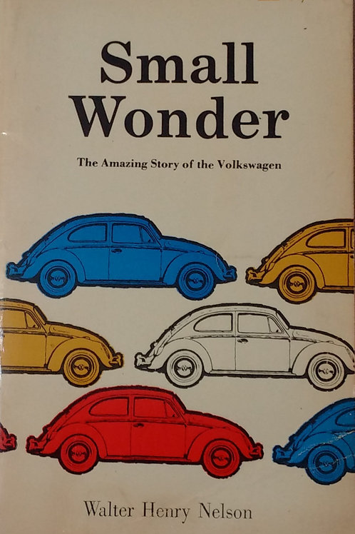 Small Wonder The amazing story of the Volkswagen By Walter Henry Nelson