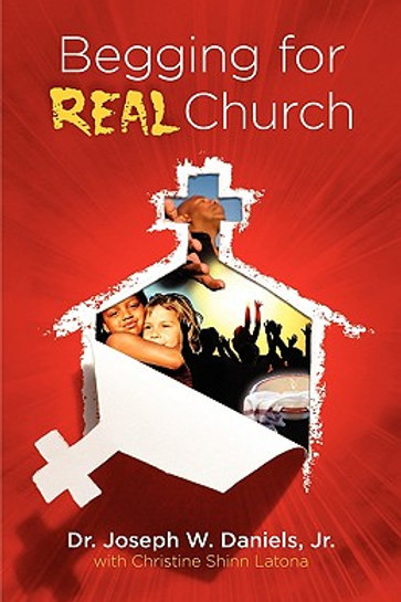 Begging for Real Church by Dr. Joseph W. Daniels, Jr. with Christine Shinn Laton