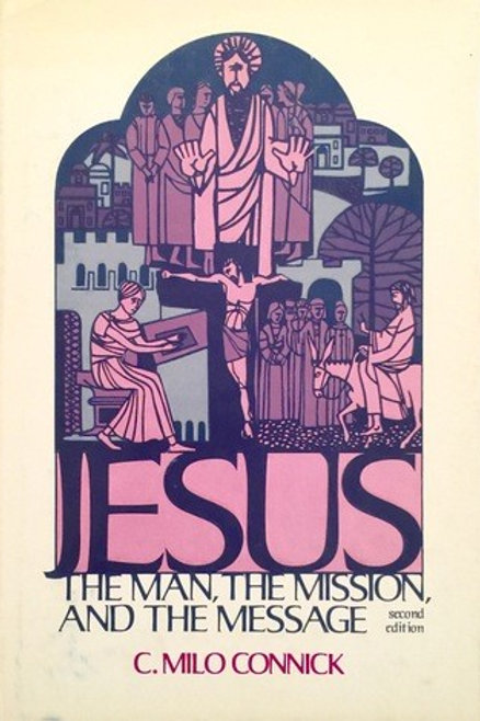 JESUS The Man The Mission and The Message by C. Milo Connick