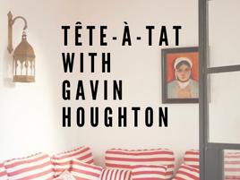 Tête-à-Tat with Gavin Houghton