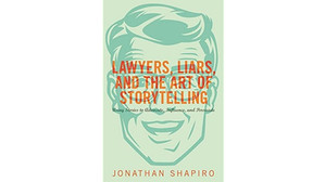 Book Review: LAWYERS, LIARS, AND THE ART OF STORYTELLING by Jonathan Shaprio