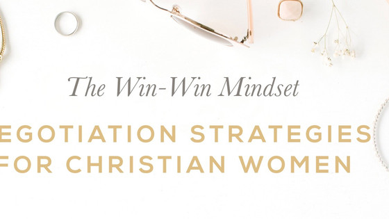 The Win-Win Mindset : Negotiation Strategies For Christian Women
