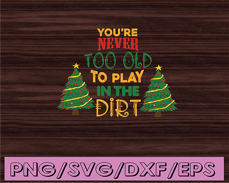 You're never too old to play in the dirt svg, dxf,eps,png, Digital Download