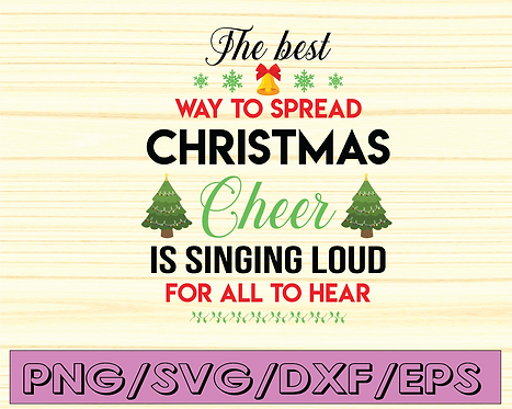 The Best Way to Spread Christmas Cheer is singing loud for all to hear SVG
