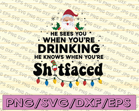 He sees you when you're drinking, he knows when you're sh*t faced, SVG, PNG, DXF