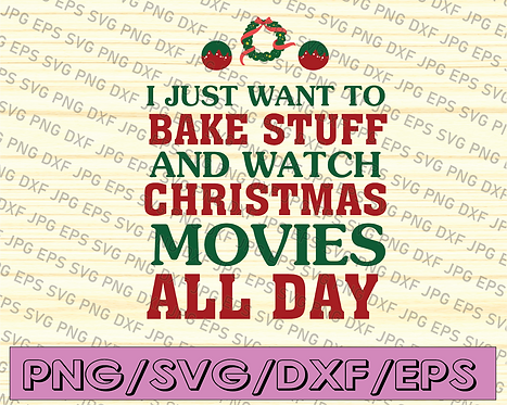 I Just Want To Bake Stuff and Watch Christmas Movies All Day SVG,