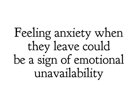Feeling anxiety when they leave could be a sign they are emotionally unavailable