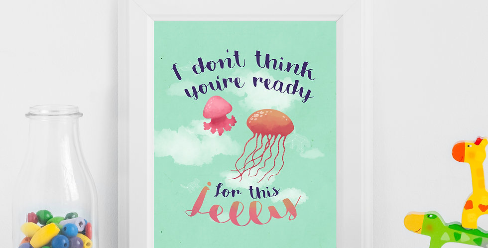 I Don't Think You're Ready for This Jelly Print